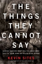 The Things They Cannot Say: Stories Soldiers Won't Tell You About What They've Seen, Done or Failed…
