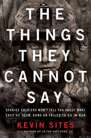 The Things They Cannot Say Stories Soldiers Won?t Tell You About What They?ve Seen,  Done or Failed to Do in War