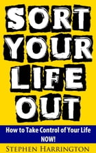 Sort Your Life Out: How to Take Control of Your Life NOW! by stephen harrington