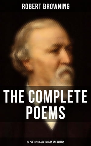 The Complete Poems of Robert Browning - 22 Poetry Collections in One Edition: My Last Duchess, Porphyria's Lover, The Pied Piper of Hamelin, Christmas-Eve, Easter-Day… by Robert Browning