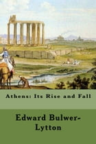 Athens: Its Rise and Fall by Edward Bulwer-Lytton
