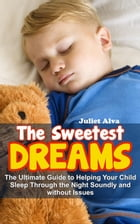 The Sweetest Dream:The Ultimate Guide to Helping Your Child Sleep Through the Night Soundly and without Issues by Juliet Alva