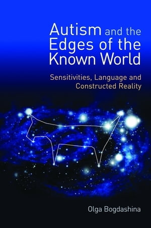Autism and the Edges of the Known World Sensitivities,  Language and Constructed Reality