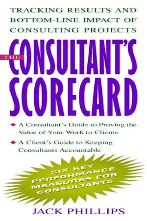 The Consultant's Scorecard: Tracking Results and Bottom-Line Impact of Consulting Projects