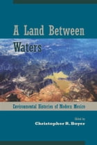 A Land Between Waters: Environmental Histories of Modern Mexico by Christopher R. Boyer
