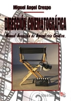 Dirección Cinematográfica: Manual Avanzado de Aprendizaje Creativo... by Miguel Angel Crespo