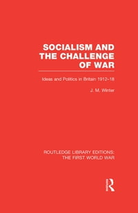 Socialism and the Challenge of War (RLE The First World War): Ideas and Politics in Britain, 1912-18