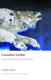 Canadian Gothic: Literature, History, and the Spectre of Self-Invention