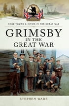 Grimsby in the Great War by Stephen Wade