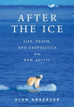 Book After the Ice: Life, Death, and Geopolitics in the New Arctic by Alun Anderson
