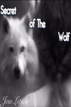 Secrets of The Wolf: wolf series, #1 by Jess Leticia