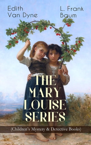 THE MARY LOUISE SERIES (Children's Mystery & Detective Books): The Adventures of a Girl Detective on a Quest to Solve a Mystery by L. Frank Baum