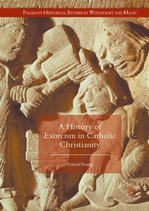 A History of Exorcism in Catholic Christianity by Francis Young