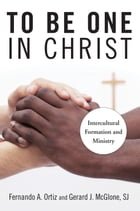 To Be One in Christ: Intercultural Formation and Ministry by Fernando A. Ortiz