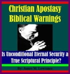 Christian Apostasy Biblical Warnings: Is Unconditional Eternal Security a True Scriptural Principle? by James Lowrance