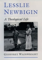 Lesslie Newbigin: A Theological Life