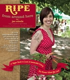 Ripe from Around Here: A Vegan Guide to Local and Sustainable Eating (No Matter Where You Live) by jae steele