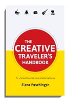 The Creative Traveler's Handbook: The Art of World Travel: Life-Seeing Instead of Sight-Seeing. by Elena Paschinger