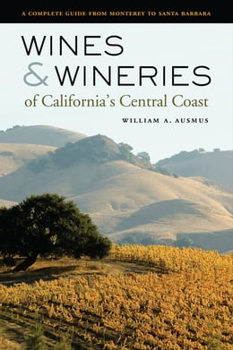 Book Wines and Wineries of California's Central Coast: A Complete Guide from Monterey to Santa Barbara by Ausmus, William A.