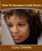 How To Increase Credit Score: Improve the 3-Digit Number That Shapes Your Financial Future By Learning Secrets About How To Check  by Cory Dibella