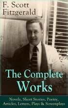 The Complete Works of F. Scott Fitzgerald: Novels, Short Stories, Poetry, Articles, Letters, Plays & Screenplays: From the author of The Great Gatsby, by F. Scott Fitzgerald