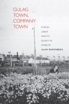 Gulag Town, Company Town: Forced Labor and Its Legacy in Vorkuta by Alan Barenberg