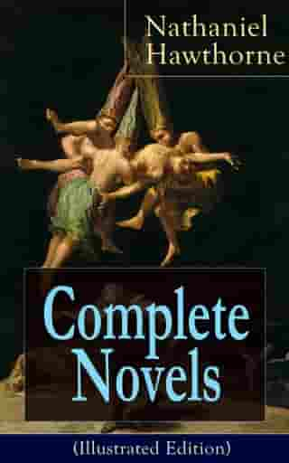 Complete Novels of Nathaniel Hawthorne (Illustrated Edition): Fanshawe, The Scarlet Letter with its Adaptation, The House of the Seven Gables, The Blithedale Romance, The Marble Faun, The Dolliver Romance, Septimius Felton, Grimshawe's Secret and Biography