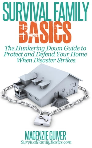 The Hunkering Down Guide to Protect and Defend Your Home When Disaster Strikes Survival Family Basics - Preppers Survival Handbook Series