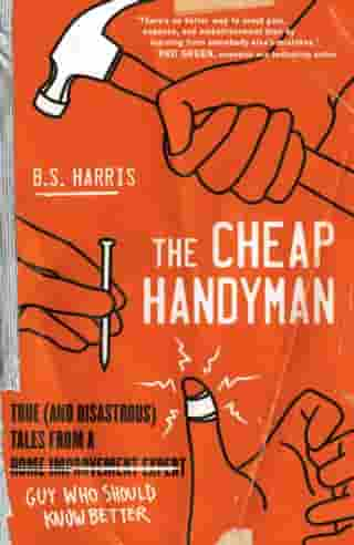 The Cheap Handyman: True (and Disastrous) Tales from a [Home Improvement Expert] Guy Who Should Know Better
