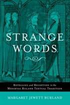 Strange Words: Retelling and Reception in the Medieval Roland Textual Tradition by Margaret Jewett Burland