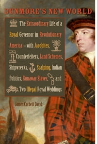 Dunmore's New World: The Extraordinary Life of a Royal Governor in Revolutionary America--with…