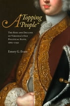 "A ""Topping People"": The Rise and Decline of Virginia's Old Political Elite, 1680-1790 by Emory G. Evans"