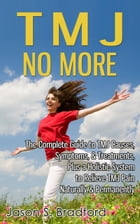 TMJ No More: The Complete Guide to TMJ Causes, Symptoms, & Treatments, Plus a Holistic System to Relieve TMJ Pain Naturally & Permanently by Jason S. Bradford