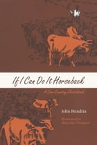 If I Can Do It Horseback: A Cow-Country Sketchbook