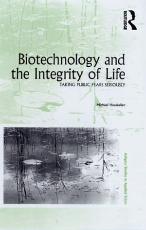 Biotechnology and the Integrity of Life Taking Public Fears Seriously
