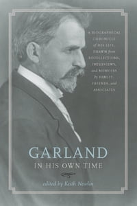 Garland in His Own Time: A Biographical Chronicle of His Life, Drawn from Recollections, Interviews…
