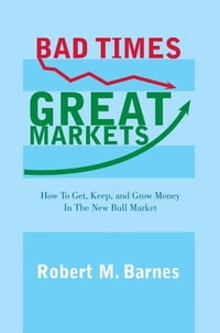 Bad Times, Great Markets: How To Get, Keep, and Grow Money In The New Bull Market