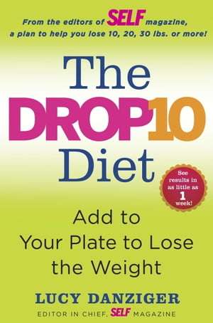 The Drop 10 Diet: Add to Your Plate to Lose the Weight by Lucy Danziger