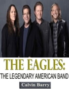 The Eagles: The Legendary American Band by Calvin Barry