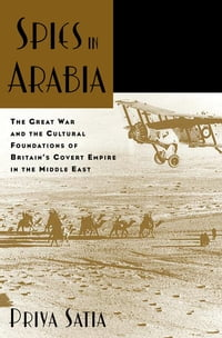 Spies in Arabia: The Great War and the Cultural Foundations of Britain's Covert Empire in the…