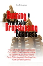 Running A Profitable Dropshipping Business: Your Ultimate Business Guide On How To Find Suppliers, How To Sell Products, How To Do Drop Shipping by Eric D. St. James