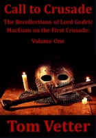 Call to Crusade: The Recollections of Lord Godric MacEuan On the First Crusade: Volume One by Tom Vetter