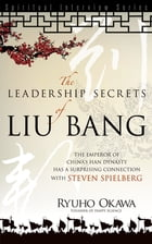 Leadership Secrets of Liu Bang: The Emperor of China's Han Dynasty with a Surprising Connection with Steven Spielberg by Ryuho Okawa