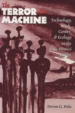 Book The Terror of the Machine: Technology, Work, Gender, and Ecology on the U.S.-Mexico Border by Devon G. Peña
