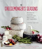 The Cheesemonger's Seasons: Recipes for Enjoying Cheeses with Ripe Fruits and Vegetables by Chester Hastings