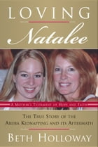 Loving Natalee: The True Story of the Aruba Kidnapping and Its Aftermath by Beth Holloway