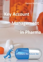 Key Account Management in Pharma: KAM in Pharma 3.0 by Hanno Wolfram