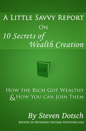 A Little Savvy Report on 10 Secrets of Wealth Creation: How the Rich Got Wealthy & How You Can Join Them