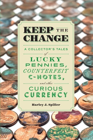 Keep the Change A Collector's Tales of Lucky Pennies,  Counterfeit C-Notes,  and Other Curious Currency