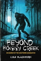 Beyond Boggy Creek: In Search of the Southern Sasquatch by Lyle Blackburn